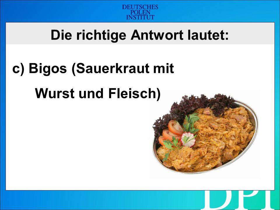 Die richtige Antwort lautet: c) Bigos (Sauerkraut mit Wurst und Fleisch)