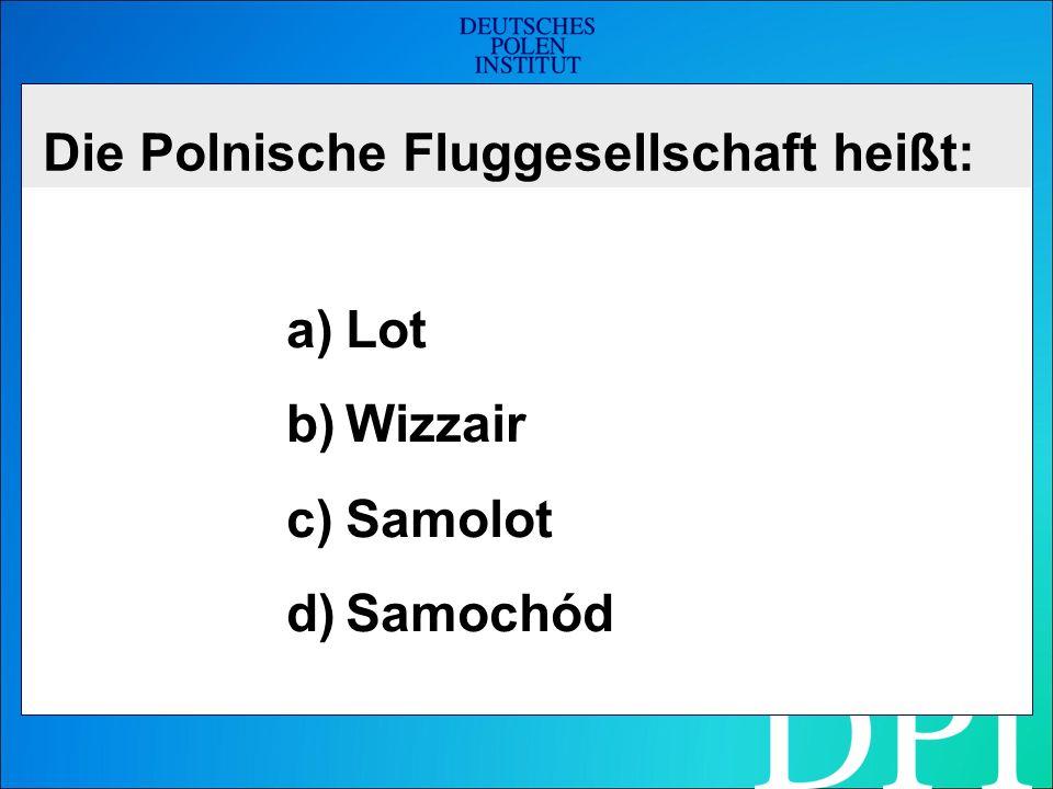 Die Polnische Fluggesellschaft heißt: a)Lot b)Wizzair c)Samolot d)Samochód