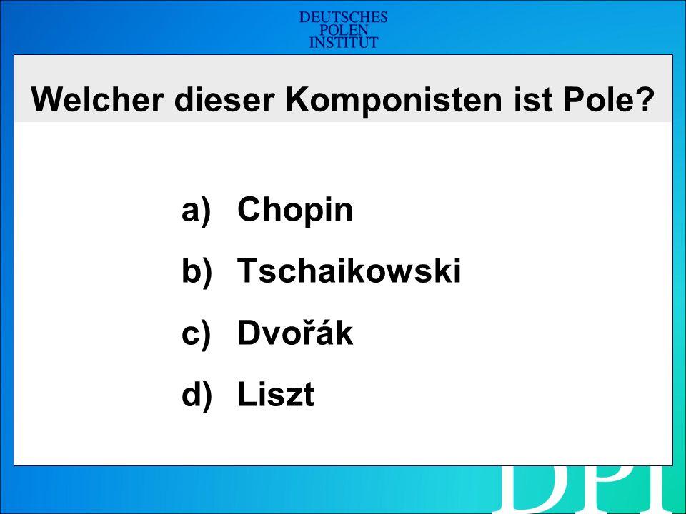 Welcher dieser Komponisten ist Pole a)Chopin b)Tschaikowski c)Dvořák d)Liszt
