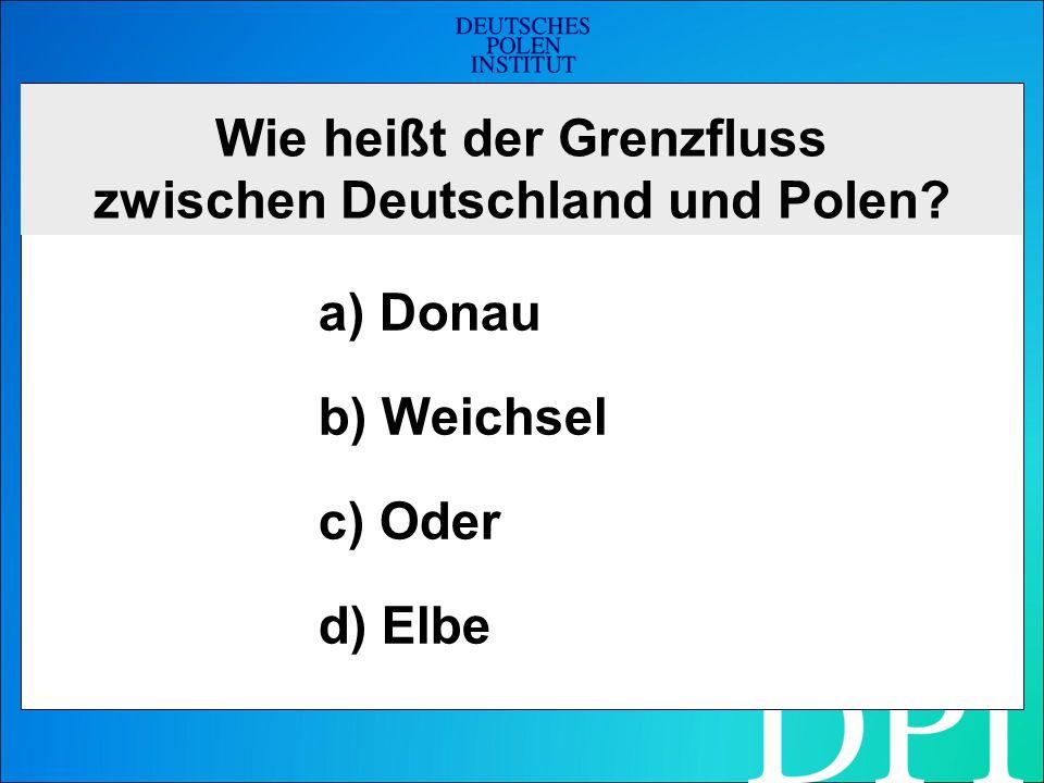 Wie heißt der Grenzfluss zwischen Deutschland und Polen a) Donau b) Weichsel c) Oder d) Elbe