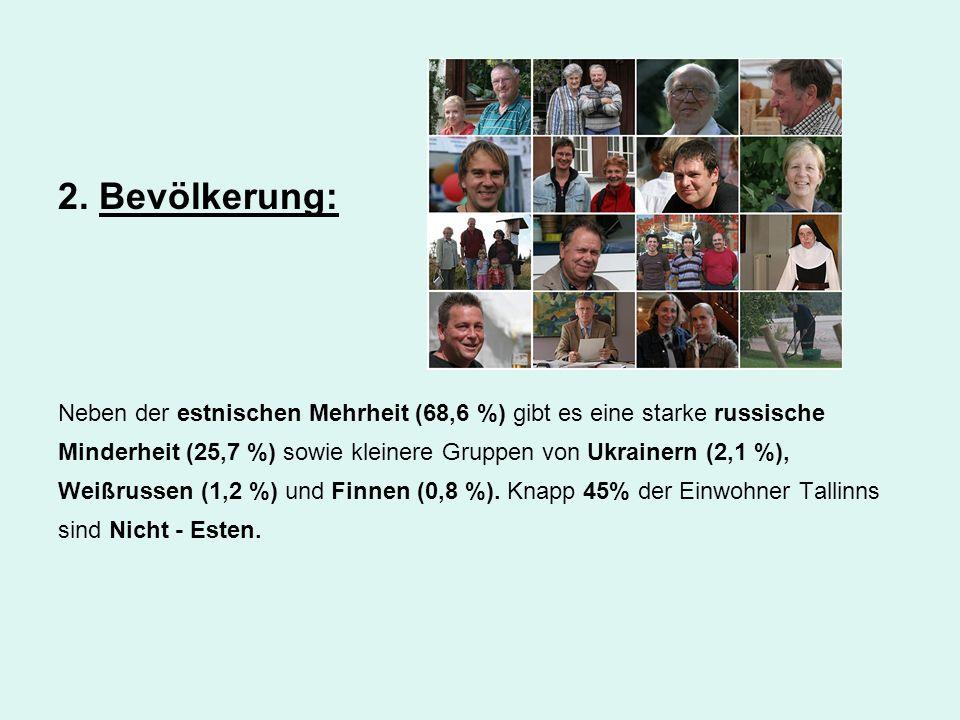 2. Bevölkerung: Neben der estnischen Mehrheit (68,6 %) gibt es eine starke russische Minderheit (25,7 %) sowie kleinere Gruppen von Ukrainern (2,1 %),