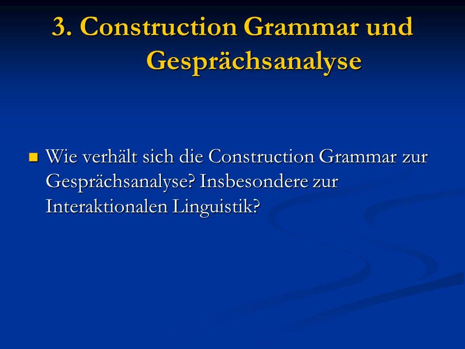3. Construction Grammar und Gesprächsanalyse Wie verhält sich die Construction Grammar zur Gesprächsanalyse? Insbesondere zur Interaktionalen Linguist