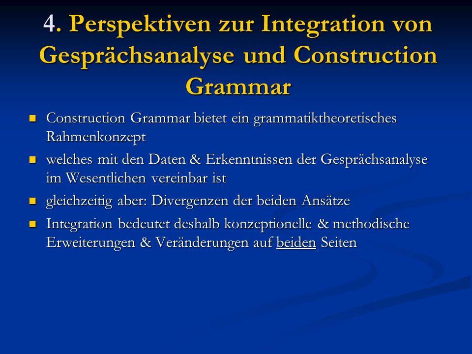4. Perspektiven zur Integration von Gesprächsanalyse und Construction Grammar Construction Grammar bietet ein grammatiktheoretisches Rahmenkonzept Con