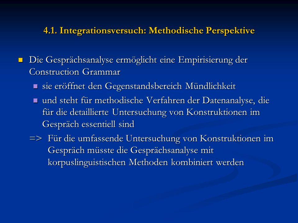 4.1. Integrationsversuch: Methodische Perspektive Die Gesprächsanalyse ermöglicht eine Empirisierung der Construction Grammar Die Gesprächsanalyse erm