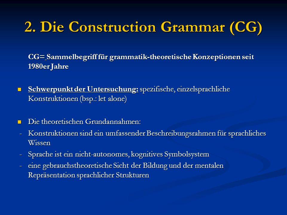 2. Die Construction Grammar (CG) CG= Sammelbegriff für grammatik-theoretische Konzeptionen seit 1980er Jahre Schwerpunkt der Untersuchung: spezifische