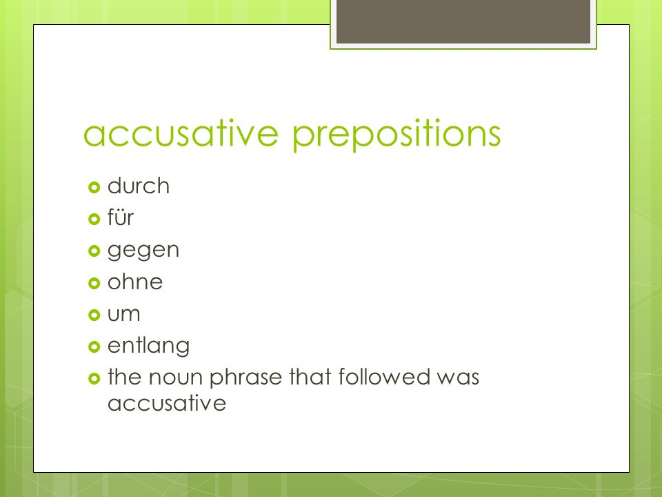 accusative prepositions  durch  für  gegen  ohne  um  entlang  the noun phrase that followed was accusative