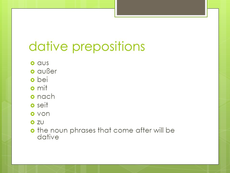 dative prepositions  aus  außer  bei  mit  nach  seit  von  zu  the noun phrases that come after will be dative