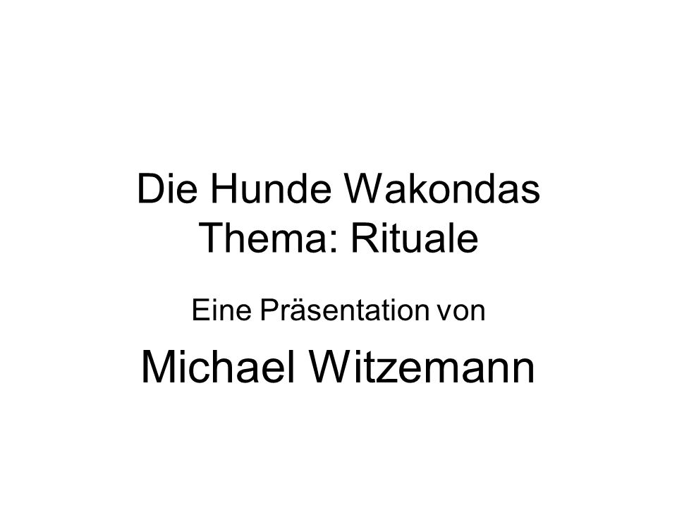 Die Hunde Wakondas Thema: Rituale Eine Präsentation von Michael Witzemann