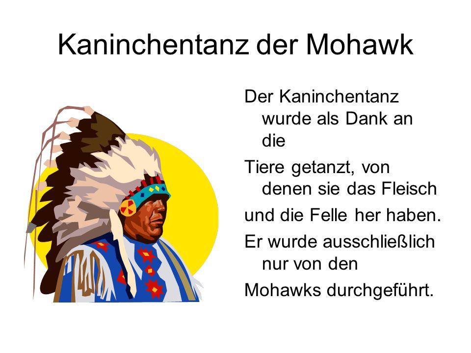 Kaninchentanz der Mohawk Der Kaninchentanz wurde als Dank an die Tiere getanzt, von denen sie das Fleisch und die Felle her haben. Er wurde ausschließ