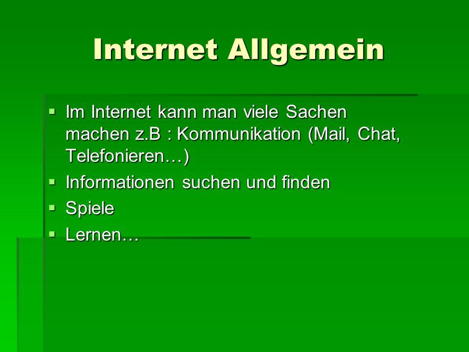 Internet Allgemein  Im Internet kann man viele Sachen machen z.B : Kommunikation (Mail, Chat, Telefonieren…)  Informationen suchen und finden  Spiele  Lernen…