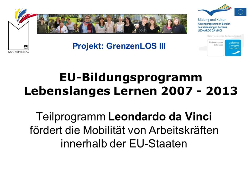 Projekt: GrenzenLOS III EU-Bildungsprogramm Lebenslanges Lernen 2007 - 2013 Teilprogramm Leondardo da Vinci fördert die Mobilität von Arbeitskräften innerhalb der EU-Staaten