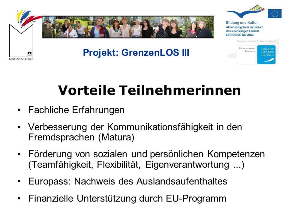 Projekt: GrenzenLOS III Vorteile Teilnehmerinnen Fachliche Erfahrungen Verbesserung der Kommunikationsfähigkeit in den Fremdsprachen (Matura) Förderung von sozialen und persönlichen Kompetenzen (Teamfähigkeit, Flexibilität, Eigenverantwortung...) Europass: Nachweis des Auslandsaufenthaltes Finanzielle Unterstützung durch EU-Programm