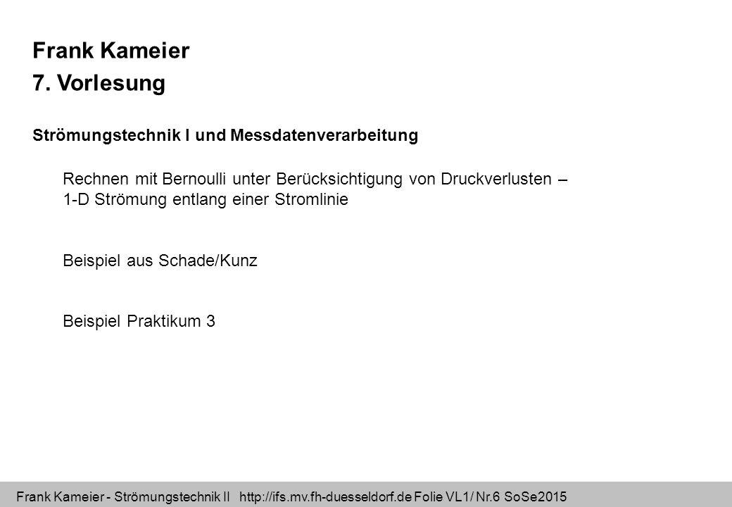 Frank Kameier - Strömungstechnik II http://ifs.mv.fh-duesseldorf.de Folie VL1/ Nr.6 SoSe2015 Frank Kameier 7. Vorlesung Strömungstechnik I und Messdat