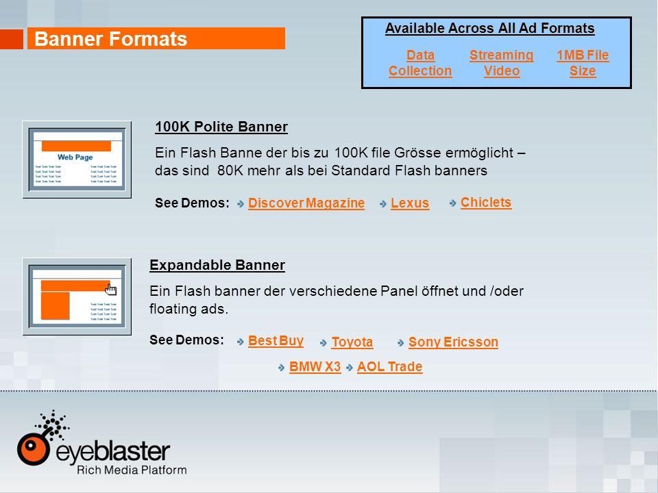 100K Polite Banner Ein Flash Banne der bis zu 100K file Grösse ermöglicht – das sind 80K mehr als bei Standard Flash banners Expandable Banner Ein Flash banner der verschiedene Panel öffnet und /oder floating ads.