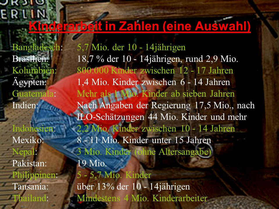 Kinderarbeit in Zahlen (eine Auswahl) Bangladesch: Brasilien: Kolumbien: Ägypten: Guatemala: Indien: Indonesien: Mexiko: Nepal: Pakistan: Philippinen: Tansania: Thailand: 5,7 Mio.