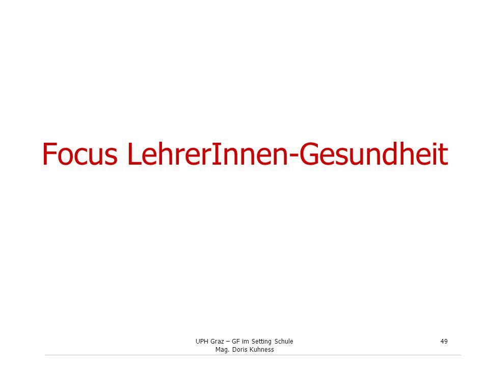 UPH Graz – GF im Setting Schule Mag. Doris Kuhness 49 Focus LehrerInnen-Gesundheit