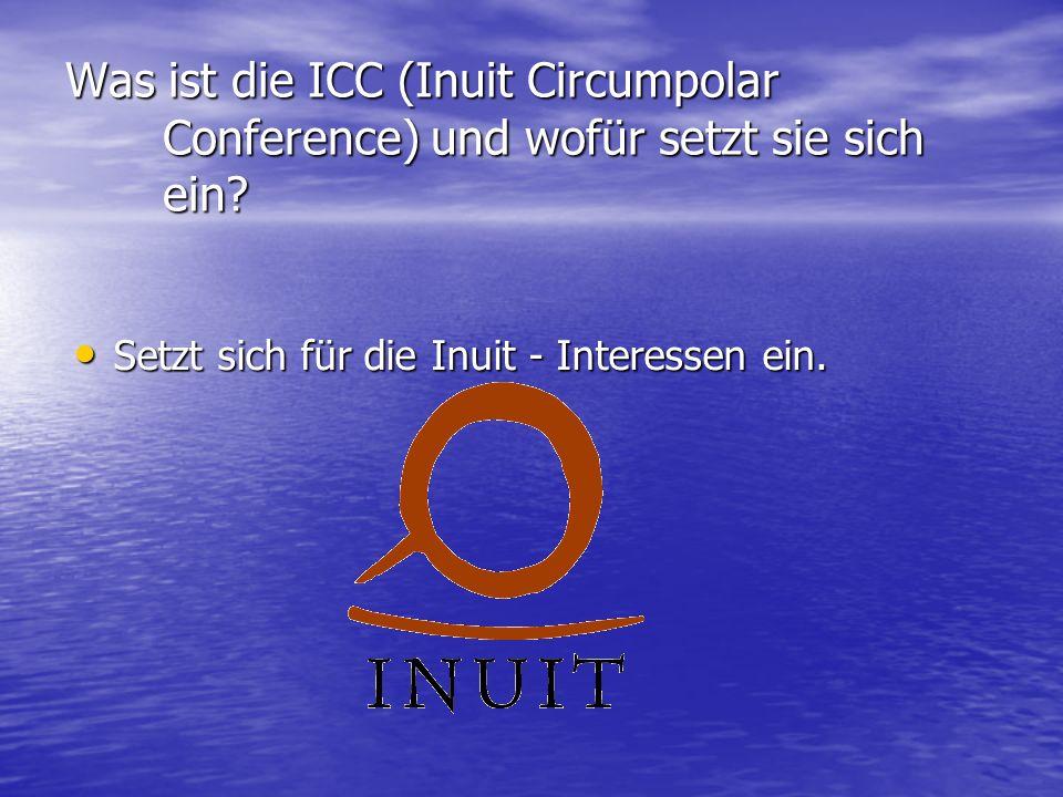Was ist die ICC (Inuit Circumpolar Conference) und wofür setzt sie sich ein? Setzt sich für die Inuit - Interessen ein. Setzt sich für die Inuit - Int