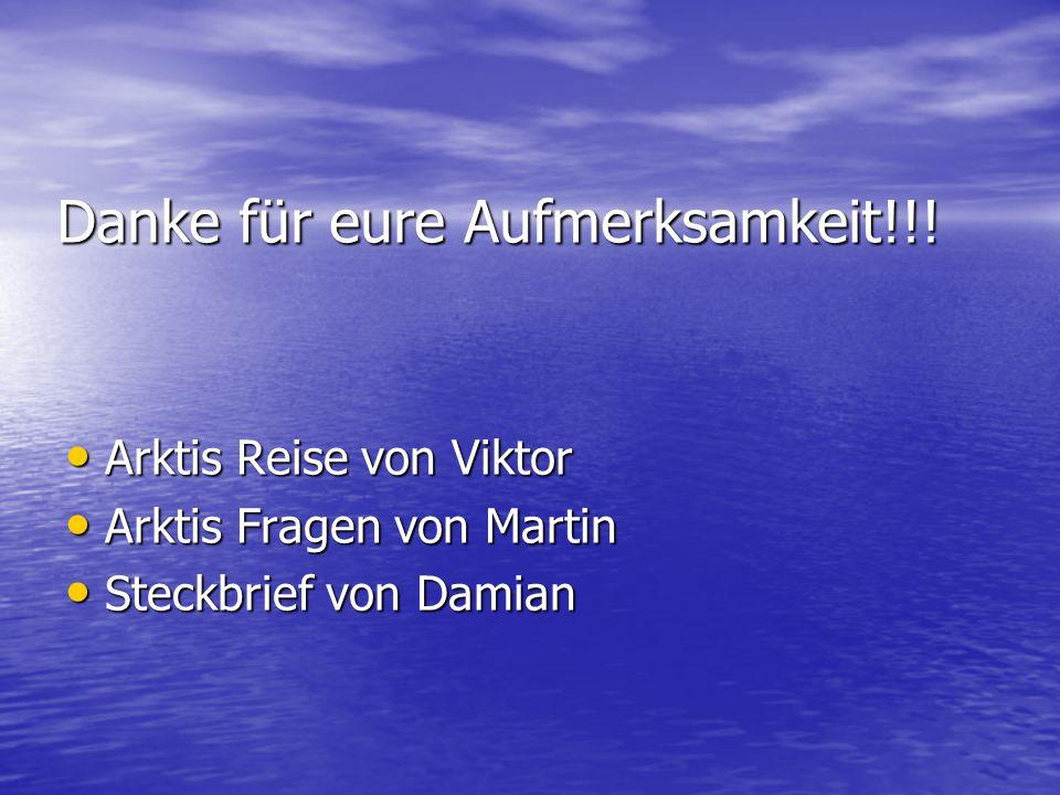 Danke für eure Aufmerksamkeit!!! Arktis Reise von Viktor Arktis Reise von Viktor Arktis Fragen von Martin Arktis Fragen von Martin Steckbrief von Dami