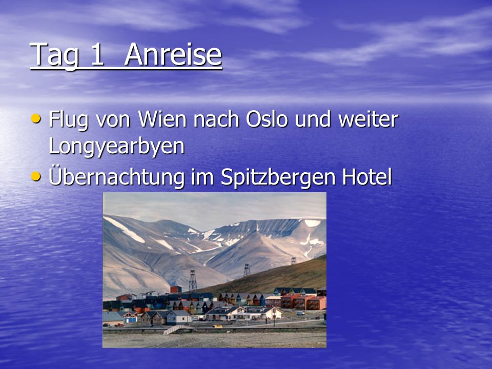 Tag 1 Anreise Flug von Wien nach Oslo und weiter Longyearbyen Flug von Wien nach Oslo und weiter Longyearbyen Übernachtung im Spitzbergen Hotel Übernachtung im Spitzbergen Hotel