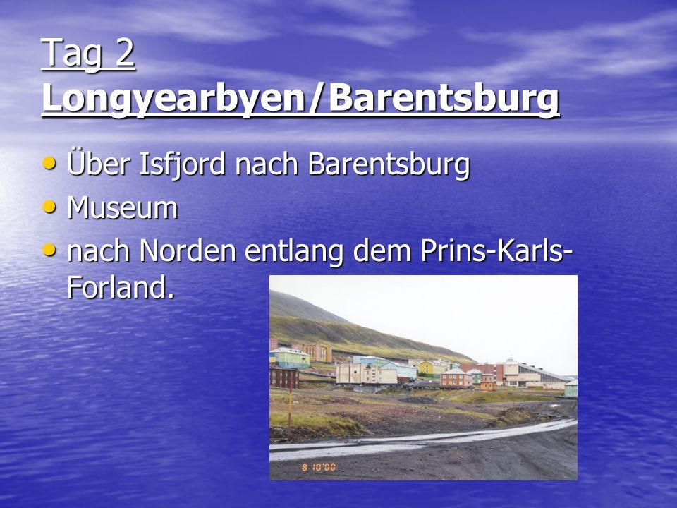 Tag 2 Longyearbyen/Barentsburg Über Isfjord nach Barentsburg Museum nach Norden entlang dem Prins-Karls- Forland.