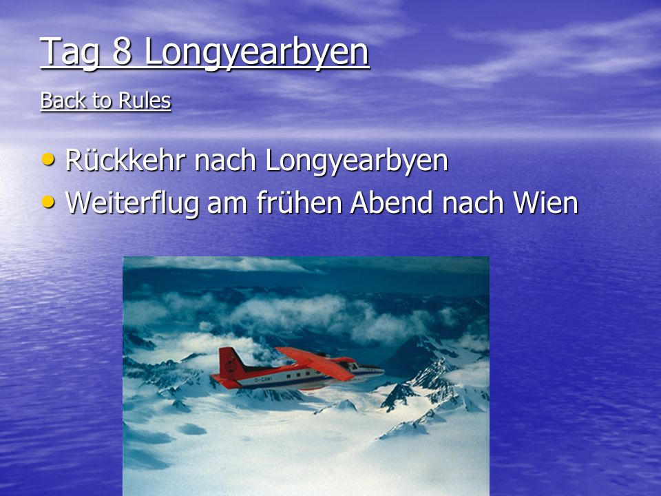 Tag 8 Longyearbyen Back to Rules Rückkehr nach Longyearbyen Rückkehr nach Longyearbyen Weiterflug am frühen Abend nach Wien Weiterflug am frühen Abend nach Wien