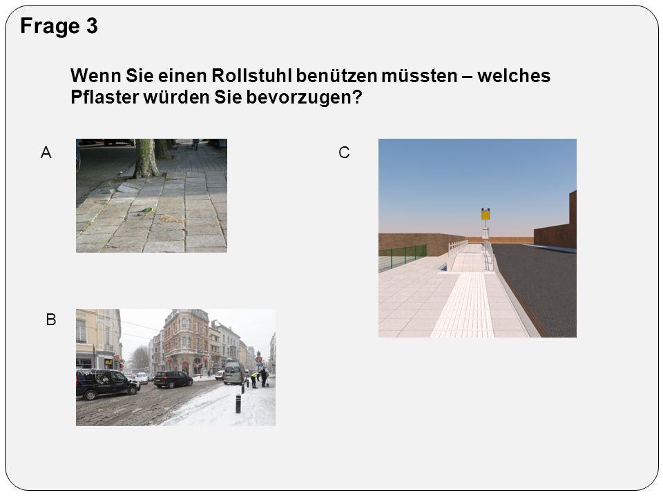 Frage 3 Wenn Sie einen Rollstuhl benützen müssten – welches Pflaster würden Sie bevorzugen? A B C