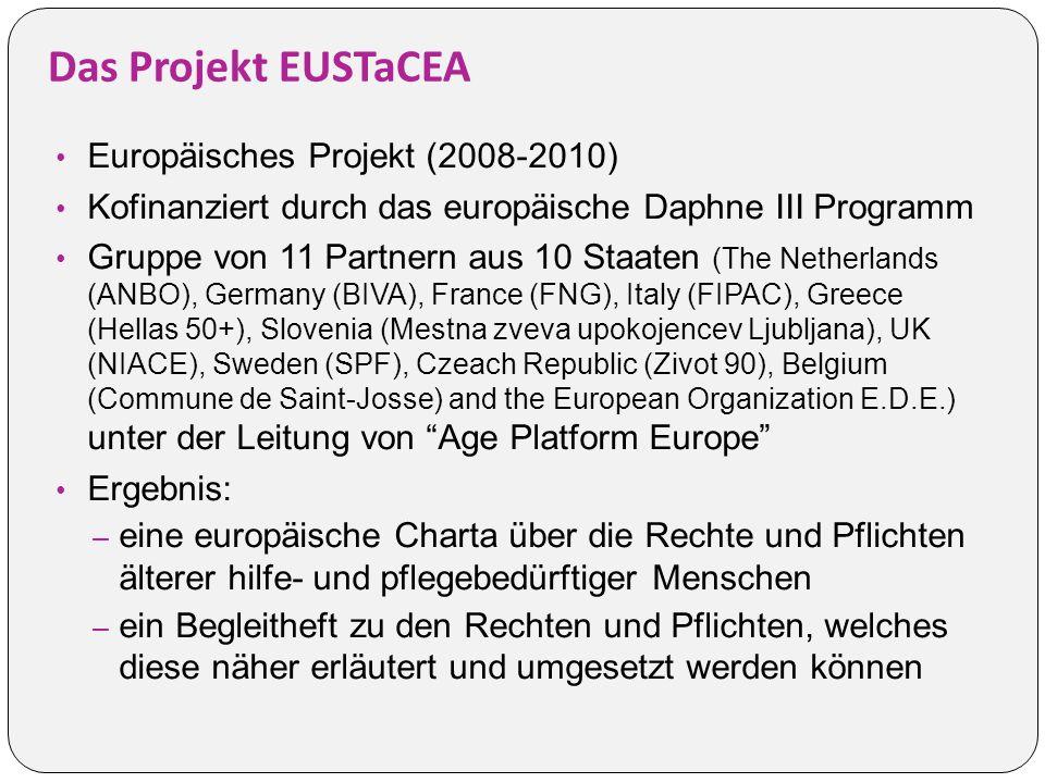 Das Projekt EUSTaCEA Europäisches Projekt (2008-2010) Kofinanziert durch das europäische Daphne III Programm Gruppe von 11 Partnern aus 10 Staaten (The Netherlands (ANBO), Germany (BIVA), France (FNG), Italy (FIPAC), Greece (Hellas 50+), Slovenia (Mestna zveva upokojencev Ljubljana), UK (NIACE), Sweden (SPF), Czeach Republic (Zivot 90), Belgium (Commune de Saint-Josse) and the European Organization E.D.E.) unter der Leitung von Age Platform Europe Ergebnis: – eine europäische Charta über die Rechte und Pflichten älterer hilfe- und pflegebedürftiger Menschen – ein Begleitheft zu den Rechten und Pflichten, welches diese näher erläutert und umgesetzt werden können