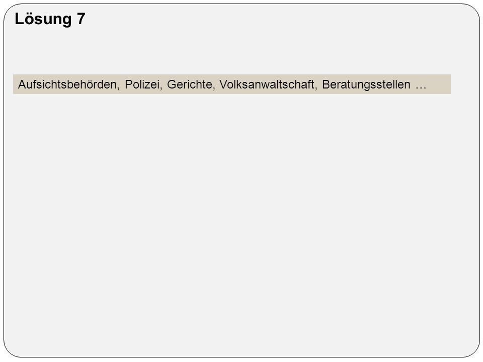 Lösung 7 Aufsichtsbehörden, Polizei, Gerichte, Volksanwaltschaft, Beratungsstellen …