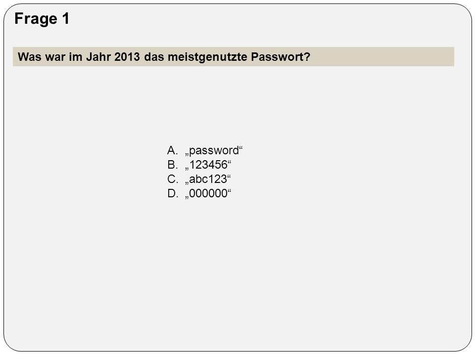 """Frage 1 Was war im Jahr 2013 das meistgenutzte Passwort? A.""""password"""" B.""""123456"""" C.""""abc123"""" D.""""000000"""""""