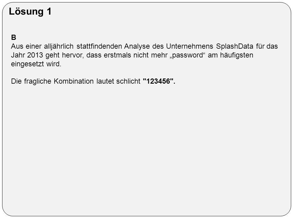"""Lösung 1 B Aus einer alljährlich stattfindenden Analyse des Unternehmens SplashData für das Jahr 2013 geht hervor, dass erstmals nicht mehr """"password am häufigsten eingesetzt wird."""
