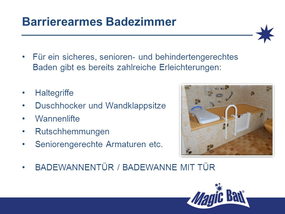 Barrierearmes Badezimmer Für ein sicheres, senioren- und behindertengerechtes Baden gibt es bereits zahlreiche Erleichterungen: Haltegriffe Duschhocker und Wandklappsitze Wannenlifte Rutschhemmungen Seniorengerechte Armaturen etc.