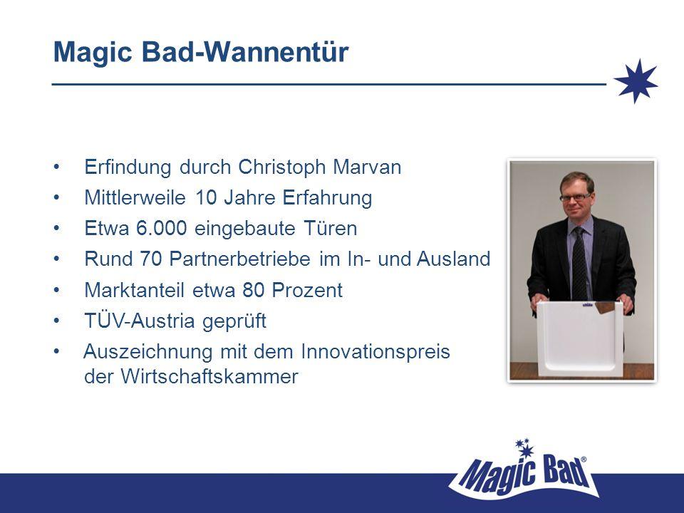 Magic Bad-Wannentür Erfindung durch Christoph Marvan Mittlerweile 10 Jahre Erfahrung Etwa 6.000 eingebaute Türen Rund 70 Partnerbetriebe im In- und Au