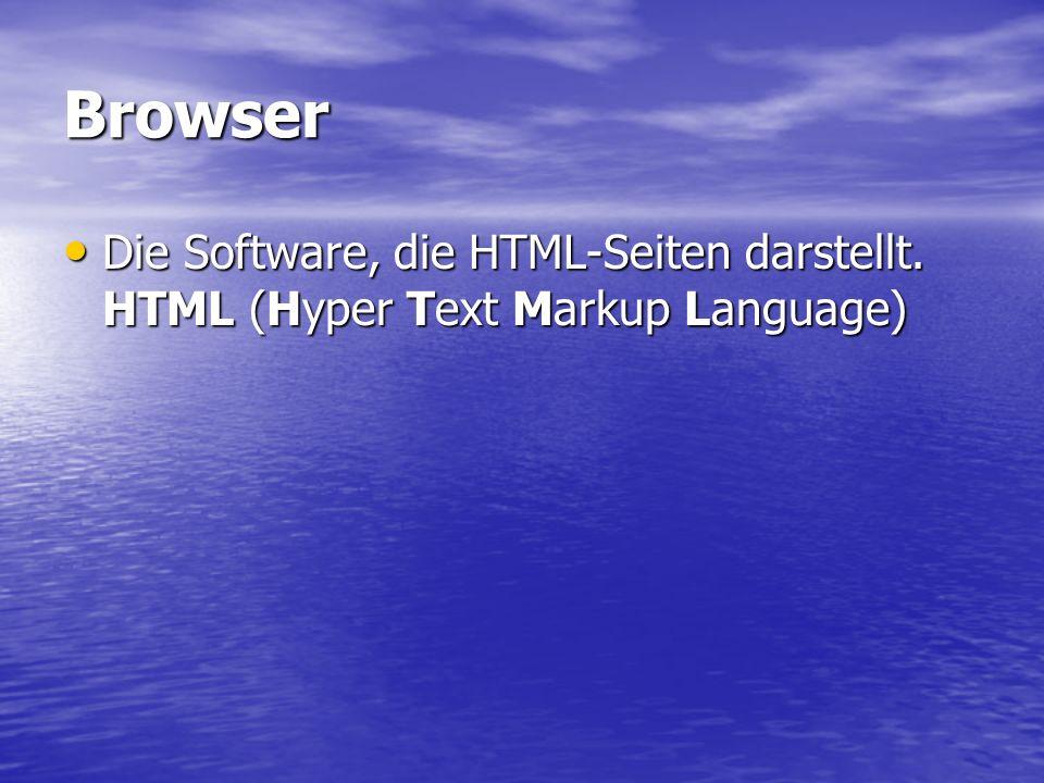 Browser Die Software, die HTML-Seiten darstellt.