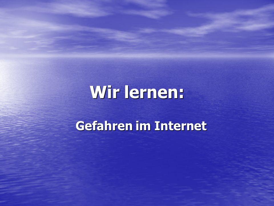 Wir lernen: Gefahren im Internet Gefahren im Internet