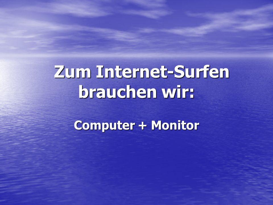 Zum Internet-Surfen brauchen wir: Zum Internet-Surfen brauchen wir: Computer + Monitor