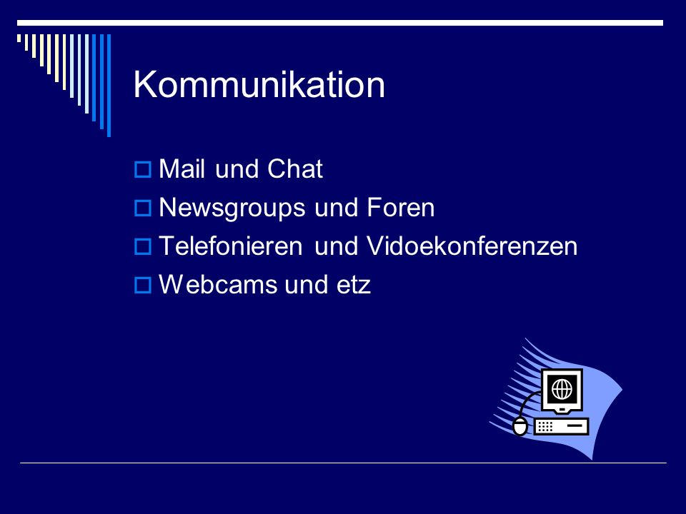 Kommunikation  Mail und Chat  Newsgroups und Foren  Telefonieren und Vidoekonferenzen  Webcams und etz