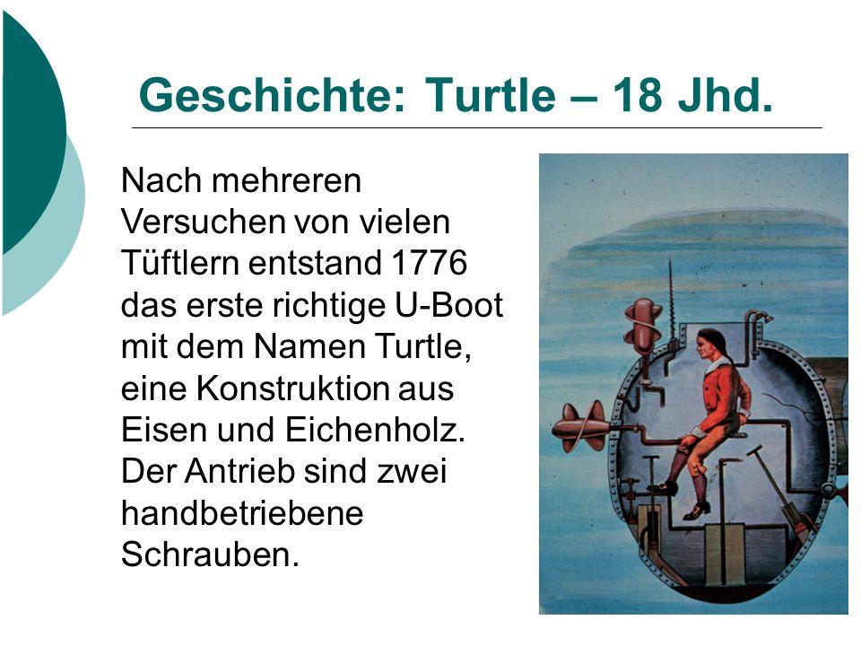 Geschichte: Turtle – 18 Jhd. Nach mehreren Versuchen von vielen Tüftlern entstand 1776 das erste richtige U-Boot mit dem Namen Turtle, eine Konstrukti