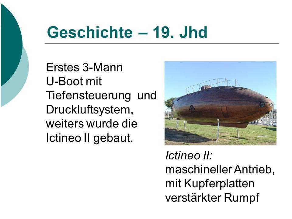 Geschichte – 19. Jhd Ictineo II: maschineller Antrieb, mit Kupferplatten verstärkter Rumpf Erstes 3-Mann U-Boot mit Tiefensteuerung und Druckluftsyste