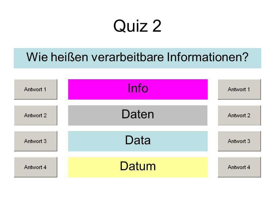 Quiz 2 Wie heißen verarbeitbare Informationen? Daten Data Datum Info