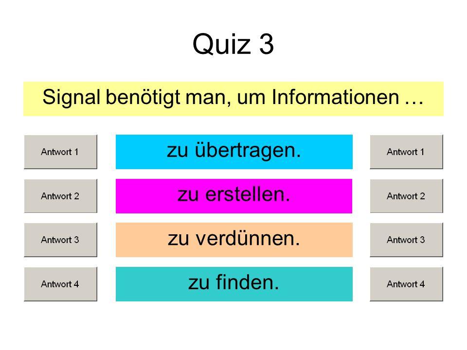 Quiz 3 Signal benötigt man, um Informationen … zu erstellen. zu verdünnen. zu finden. zu übertragen.