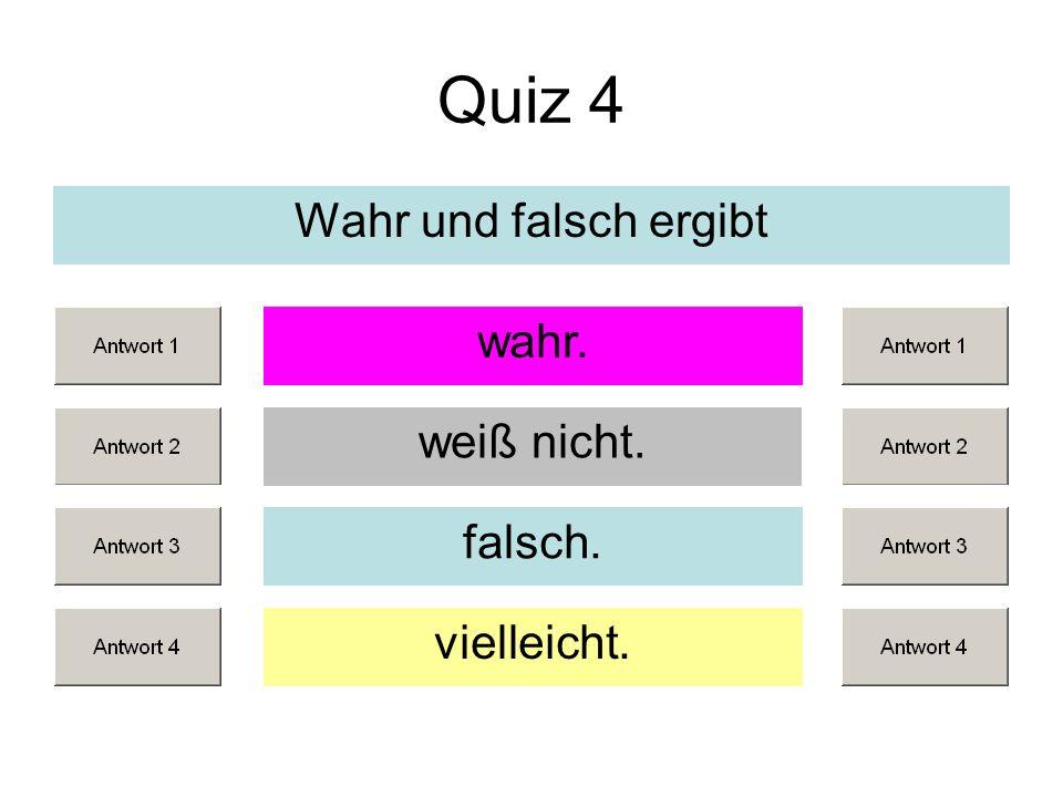 Quiz 4 Wahr und falsch ergibt weiß nicht. falsch. vielleicht. wahr.