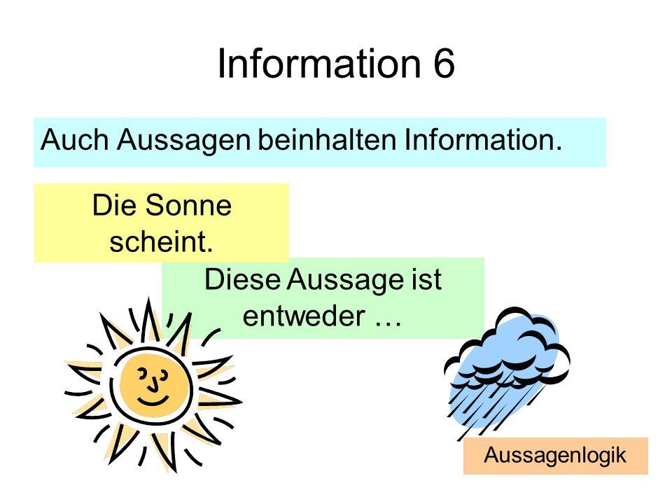 Information 6 Auch Aussagen beinhalten Information. Diese Aussage ist entweder … Die Sonne scheint. Aussagenlogik