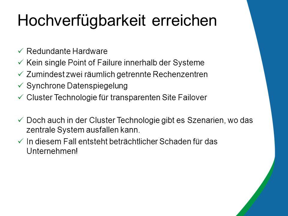 Redundante Hardware Kein single Point of Failure innerhalb der Systeme Zumindest zwei räumlich getrennte Rechenzentren Synchrone Datenspiegelung Cluster Technologie für transparenten Site Failover Doch auch in der Cluster Technologie gibt es Szenarien, wo das zentrale System ausfallen kann.