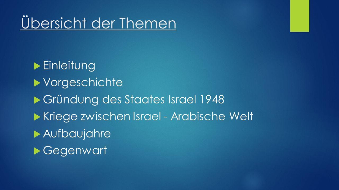 Übersicht der Themen  Einleitung  Vorgeschichte  Gründung des Staates Israel 1948  Kriege zwischen Israel - Arabische Welt  Aufbaujahre  Gegenwa