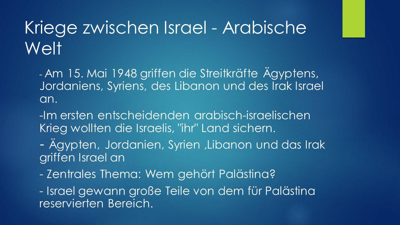 Kriege zwischen Israel - Arabische Welt - Am 15. Mai 1948 griffen die Streitkräfte Ägyptens, Jordaniens, Syriens, des Libanon und des Irak Israel an.