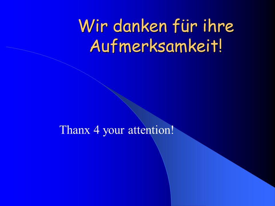 Wir danken für ihre Aufmerksamkeit! Thanx 4 your attention!