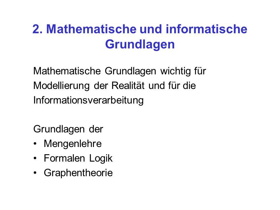 2. Mathematische und informatische Grundlagen Mathematische Grundlagen wichtig für Modellierung der Realität und für die Informationsverarbeitung Grun