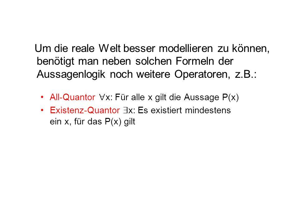 Um die reale Welt besser modellieren zu können, benötigt man neben solchen Formeln der Aussagenlogik noch weitere Operatoren, z.B.: All-Quantor  x: Für alle x gilt die Aussage P(x) Existenz-Quantor  x: Es existiert mindestens ein x, für das P(x) gilt