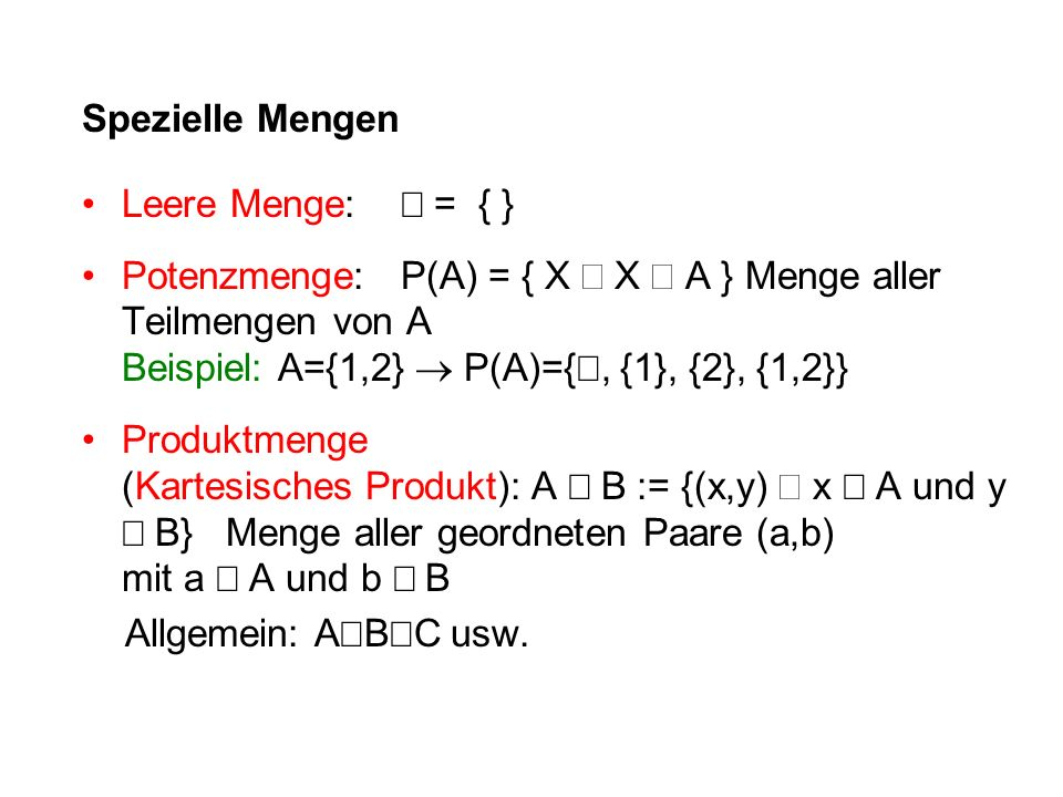 Spezielle Mengen Leere Menge:  = { } Potenzmenge:P(A) = { X  X  A } Menge aller Teilmengen von A Beispiel: A={1,2}  P(A)={ , {1}, {2}, {1,2}} Produktmenge (Kartesisches Produkt): A  B := {(x,y)  x  A und y  B} Menge aller geordneten Paare (a,b) mit a  A und b  B Allgemein: A  B  C usw.