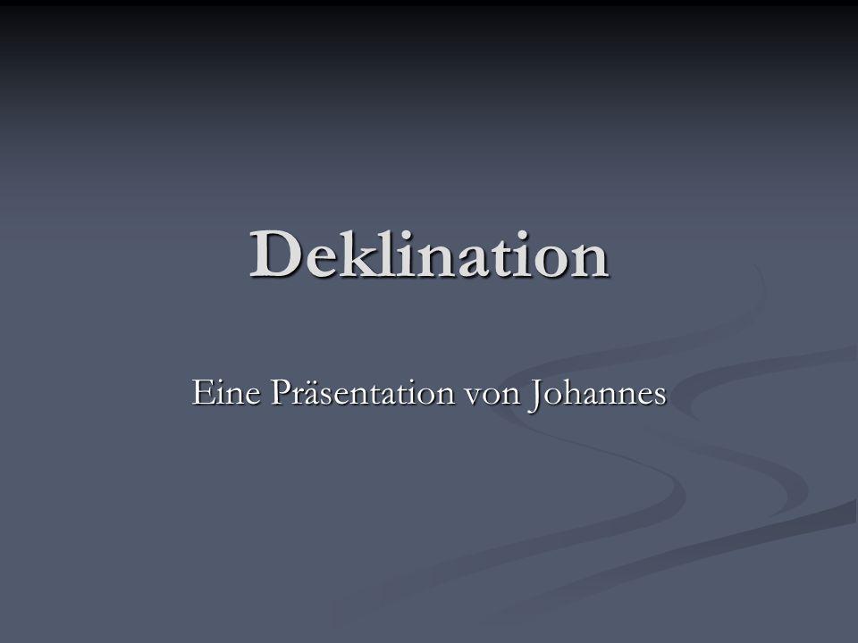 Deklination Eine Präsentation von Johannes